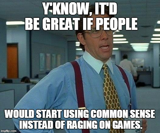 It'd be great to talk about gamers who rage. | Y'KNOW, IT'D BE GREAT IF PEOPLE WOULD START USING COMMON SENSE INSTEAD OF RAGING ON GAMES. | image tagged in memes,that would be great | made w/ Imgflip meme maker