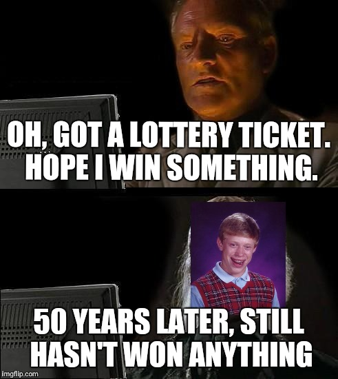 This will be me when I'm 30 | OH, GOT A LOTTERY TICKET. HOPE I WIN SOMETHING. 50 YEARS LATER, STILL HASN'T WON ANYTHING | image tagged in memes,ill just wait here | made w/ Imgflip meme maker