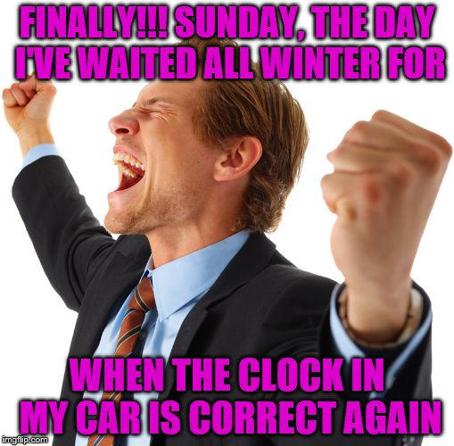 Hurray for EDT.  | FINALLY!!! SUNDAY, THE DAY I'VE WAITED ALL WINTER FOR WHEN THE CLOCK IN MY CAR IS CORRECT AGAIN | image tagged in memes,funny,excited,edt | made w/ Imgflip meme maker