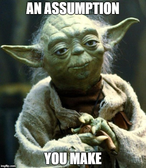 Star Wars Yoda Meme | AN ASSUMPTION YOU MAKE | image tagged in memes,star wars yoda | made w/ Imgflip meme maker