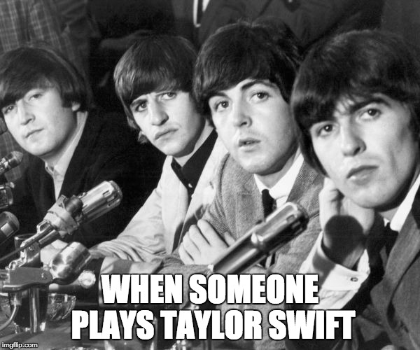 Music Week! March 6th to March 10th, a Phantasmemegoric & thecoffeemaster Event | WHEN SOMEONE PLAYS TAYLOR SWIFT | image tagged in memes,the beatles,music week | made w/ Imgflip meme maker