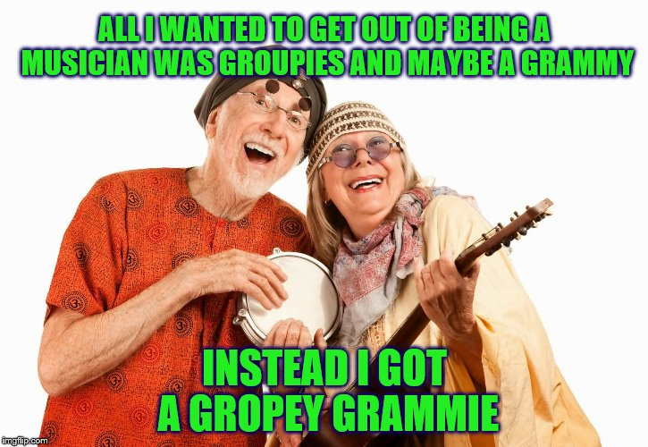 Music Week! March 6th to March 10th, a Phantasmemegoric & thecoffeemaster Event | ALL I WANTED TO GET OUT OF BEING A MUSICIAN WAS GROUPIES AND MAYBE A GRAMMY INSTEAD I GOT A GROPEY GRAMMIE | image tagged in memes,funny,music,music week,musician | made w/ Imgflip meme maker