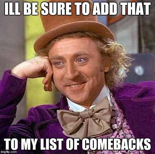 Creepy Condescending Wonka Meme | ILL BE SURE TO ADD THAT TO MY LIST OF COMEBACKS | image tagged in memes,creepy condescending wonka | made w/ Imgflip meme maker