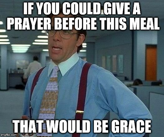 IF YOU COULD GIVE A PRAYER BEFORE THIS MEAL THAT WOULD BE GRACE | image tagged in that would be great reversed | made w/ Imgflip meme maker