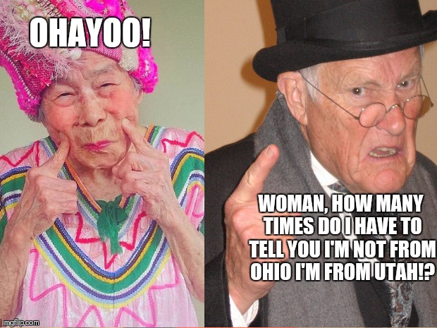 Back in my day everyone would say good morning |  OHAYOO! WOMAN, HOW MANY TIMES DO I HAVE TO TELL YOU I'M NOT FROM OHIO I'M FROM UTAH!? | image tagged in back in my day,grumpy,old man,old woman,grandpa,grandma | made w/ Imgflip meme maker