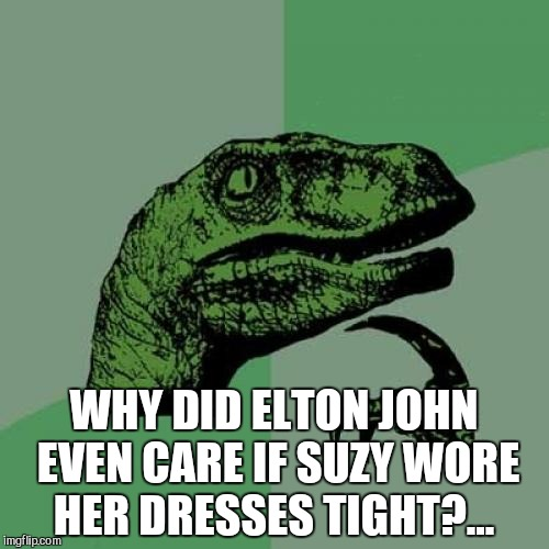 Bringing back one of my old ones for Music Week, March 5-11, A Phantasmemegoric & thecoffeemaster Event | WHY DID ELTON JOHN EVEN CARE IF SUZY WORE HER DRESSES TIGHT?... | image tagged in memes,philosoraptor,elton john,jbmemegeek,music week | made w/ Imgflip meme maker