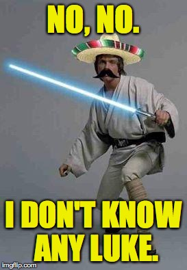 NO, NO. I DON'T KNOW ANY LUKE. | made w/ Imgflip meme maker