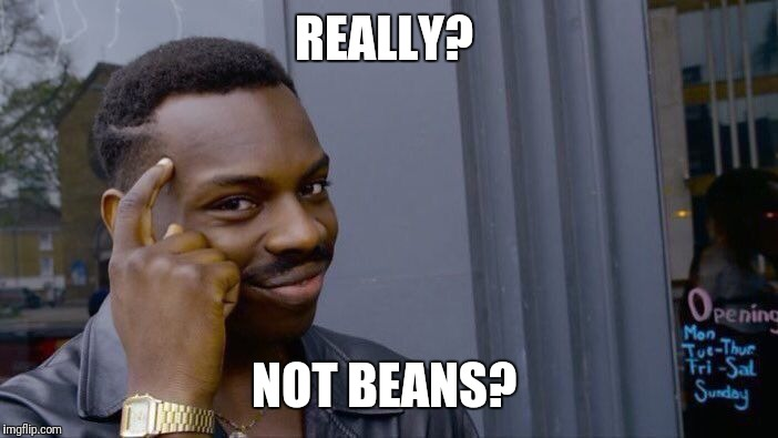 Roll Safe Think About It Meme | REALLY? NOT BEANS? | image tagged in memes,roll safe think about it | made w/ Imgflip meme maker