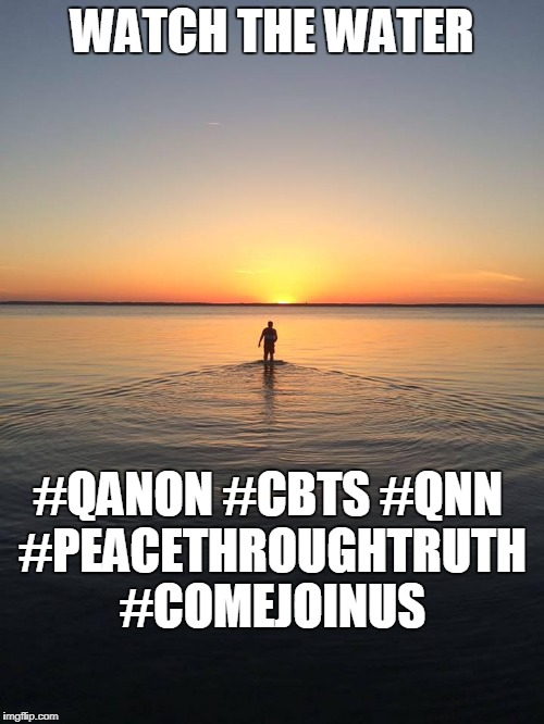WATCH THE WATER #QANON #CBTS #QNN #PEACETHROUGHTRUTH #COMEJOINUS | image tagged in peace on water | made w/ Imgflip meme maker