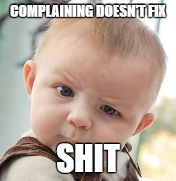 Skeptical Baby Meme | COMPLAINING DOESN'T FIX SHIT | image tagged in memes,skeptical baby | made w/ Imgflip meme maker