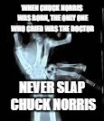 Chuck Norris Aftermath | WHEN CHUCK NORRIS WAS BORN, THE ONLY ONE WHO CRIED WAS THE DOCTOR NEVER SLAP CHUCK NORRIS | image tagged in chuck norris aftermath | made w/ Imgflip meme maker