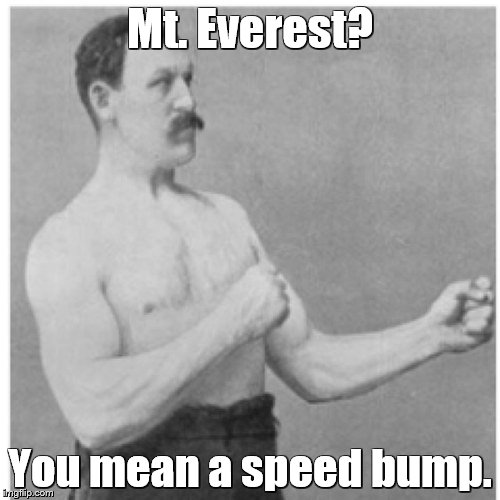 Overly Manly Man Meme | Mt. Everest? You mean a speed bump. | image tagged in memes,overly manly man | made w/ Imgflip meme maker
