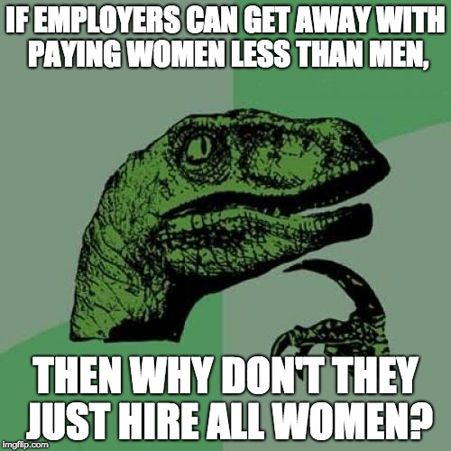 Philosoraptor Meme | IF EMPLOYERS CAN GET AWAY WITH PAYING WOMEN LESS THAN MEN, THEN WHY DON'T THEY JUST HIRE ALL WOMEN? | image tagged in memes,philosoraptor | made w/ Imgflip meme maker