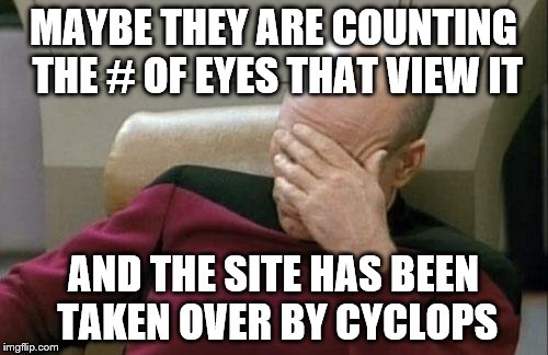 Captain Picard Facepalm Meme | MAYBE THEY ARE COUNTING THE # OF EYES THAT VIEW IT AND THE SITE HAS BEEN TAKEN OVER BY CYCLOPS | image tagged in memes,captain picard facepalm | made w/ Imgflip meme maker