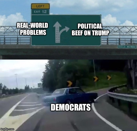 Left Exit 12 Off Ramp Meme | REAL-WORLD PROBLEMS POLITICAL BEEF ON TRUMP DEMOCRATS | image tagged in memes,left exit 12 off ramp | made w/ Imgflip meme maker