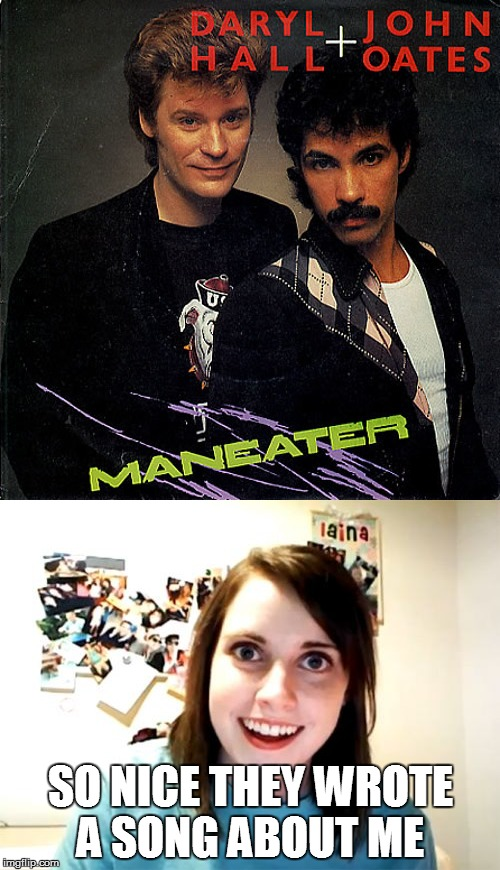Music Week! March 6th to March 10th, a Phantasmemegoric & thecoffeemaster Event | SO NICE THEY WROTE A SONG ABOUT ME | image tagged in overly attached girlfriend,hall and oates | made w/ Imgflip meme maker