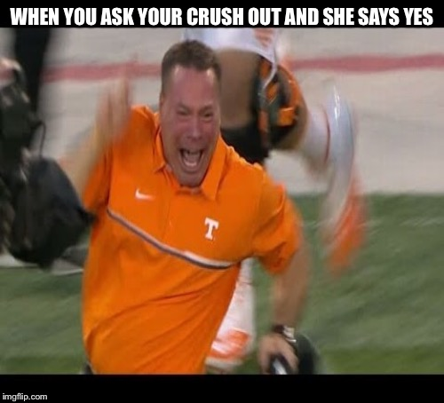 Happy Butch jones  | WHEN YOU ASK YOUR CRUSH OUT AND SHE SAYS YES | image tagged in butch jones | made w/ Imgflip meme maker