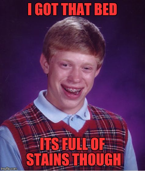 Bad Luck Brian Meme | I GOT THAT BED ITS FULL OF STAINS THOUGH | image tagged in memes,bad luck brian | made w/ Imgflip meme maker