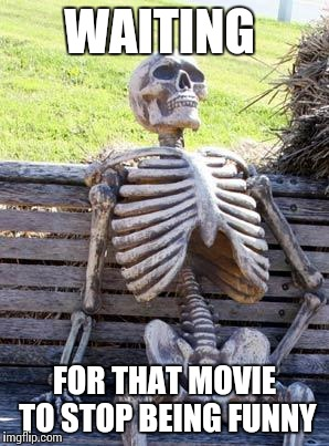 Waiting Skeleton Meme | WAITING FOR THAT MOVIE TO STOP BEING FUNNY | image tagged in memes,waiting skeleton | made w/ Imgflip meme maker