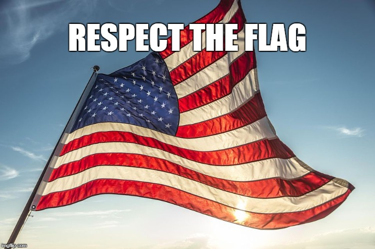 Or Get Out | RESPECT THE FLAG | image tagged in respect the flag | made w/ Imgflip meme maker