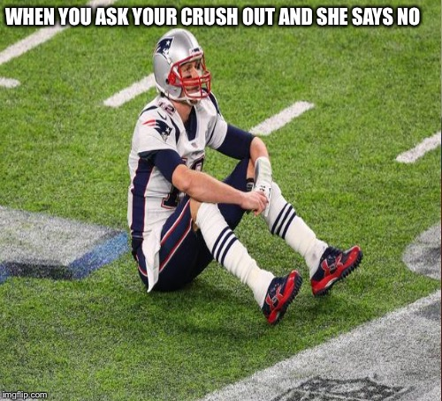 Sad Tom Brady  | WHEN YOU ASK YOUR CRUSH OUT AND SHE SAYS NO | image tagged in tom brady | made w/ Imgflip meme maker