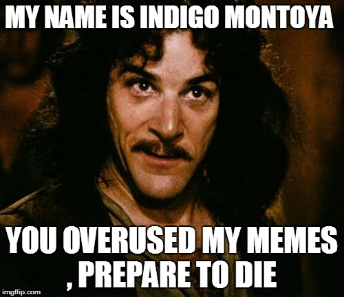MY NAME IS INDIGO MONTOYA YOU OVERUSED MY MEMES , PREPARE TO DIE | made w/ Imgflip meme maker