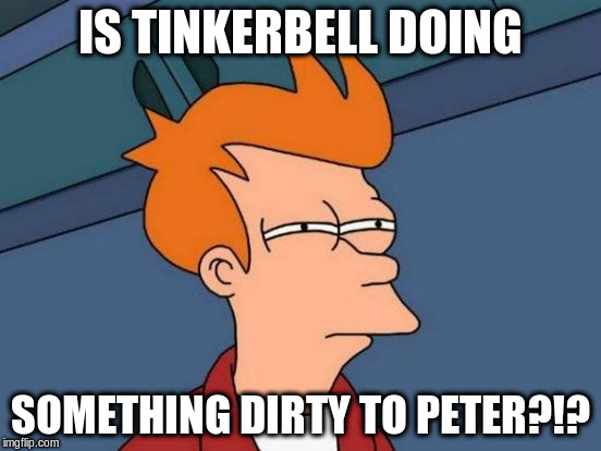Futurama Fry Meme | IS TINKERBELL DOING SOMETHING DIRTY TO PETER?!? | image tagged in memes,futurama fry | made w/ Imgflip meme maker