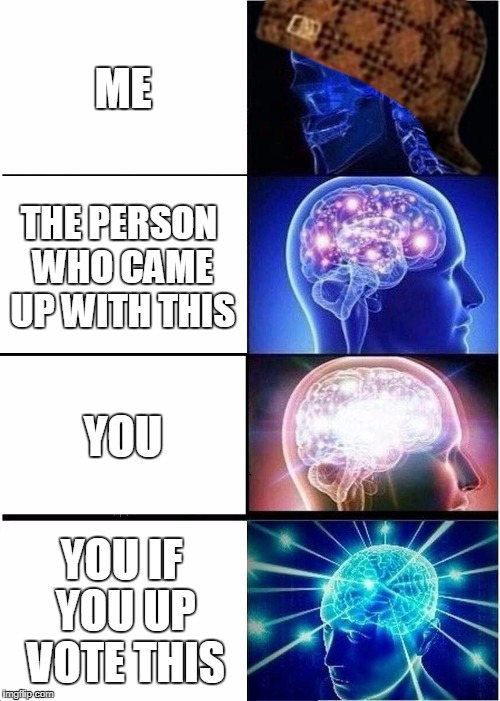 Expanding Brain Meme | ME THE PERSON WHO CAME UP WITH THIS YOU YOU IF YOU UP VOTE THIS | image tagged in memes,expanding brain,scumbag | made w/ Imgflip meme maker