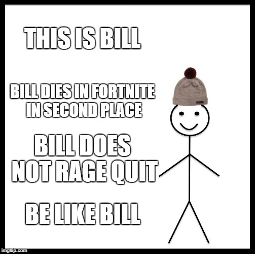 Be Like Bill Meme | THIS IS BILL BILL DIES IN FORTNITE IN SECOND PLACE BILL DOES NOT RAGE QUIT BE LIKE BILL | image tagged in memes,be like bill | made w/ Imgflip meme maker