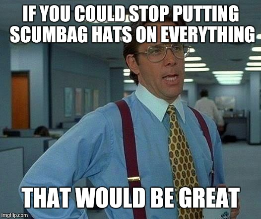 That Would Be Great Meme | IF YOU COULD STOP PUTTING SCUMBAG HATS ON EVERYTHING THAT WOULD BE GREAT | image tagged in memes,that would be great | made w/ Imgflip meme maker