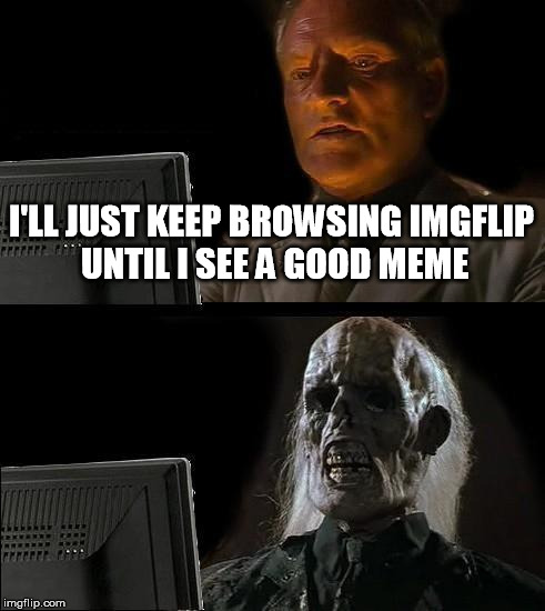 What The Hell Happened? | I'LL JUST KEEP BROWSING IMGFLIP UNTIL I SEE A GOOD MEME | image tagged in memes,ill just wait here,imgflip,not funny | made w/ Imgflip meme maker