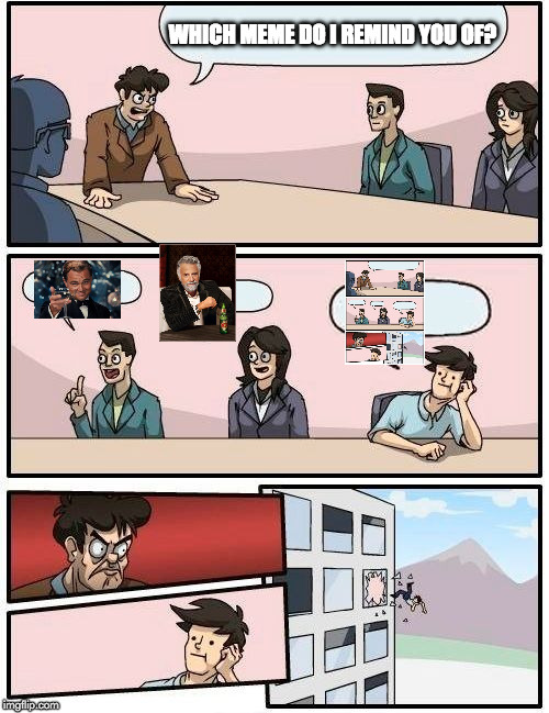 Boardroom Meeting Suggestion Meme | WHICH MEME DO I REMIND YOU OF? | image tagged in memes,boardroom meeting suggestion | made w/ Imgflip meme maker