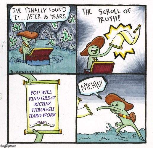 The Scroll Of Truth Meme | YOU WILL FIND GREAT RICHES THROUGH HARD WORK | image tagged in memes,the scroll of truth | made w/ Imgflip meme maker