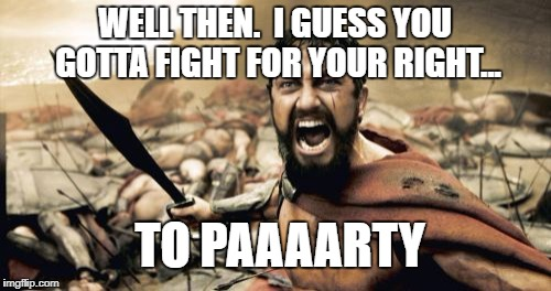 Sparta Leonidas Meme | WELL THEN.  I GUESS YOU GOTTA FIGHT FOR YOUR RIGHT... TO PAAAARTY | image tagged in memes,sparta leonidas | made w/ Imgflip meme maker