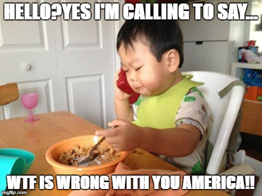 No Bullshit Business Baby | HELLO?YES I'M CALLING TO SAY... WTF IS WRONG WITH YOU AMERICA!! | image tagged in memes,no bullshit business baby | made w/ Imgflip meme maker