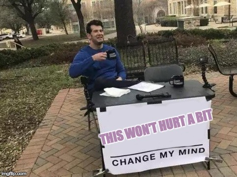 Change My Mind | THIS WON'T HURT A BIT | image tagged in change my mind | made w/ Imgflip meme maker