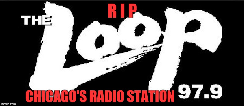 From rock station to christian music station. Sad to see things go. :( | R I P CHICAGO'S RADIO STATION | image tagged in the loop,rip,rock music,memes | made w/ Imgflip meme maker