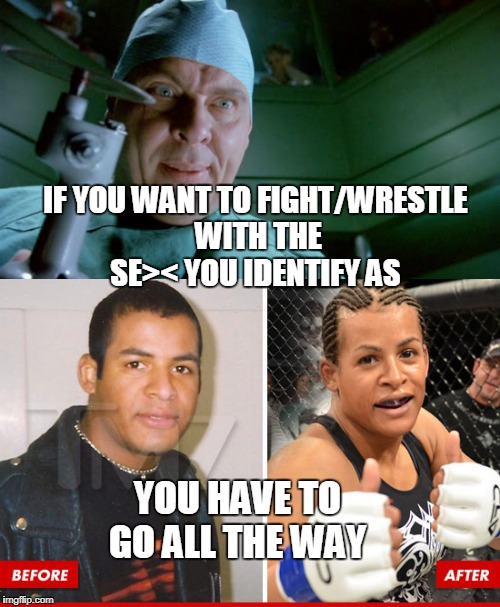 IF YOU WANT TO FIGHT/WRESTLE WITH THE SE>< YOU IDENTIFY AS YOU HAVE TO GO ALL THE WAY | image tagged in dr giggles,transgender,woman beater,mma,sports,memes | made w/ Imgflip meme maker