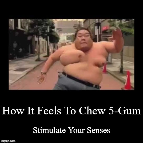 How It Feels To Chew 5-Gum | Stimulate Your Senses | image tagged in funny,demotivationals | made w/ Imgflip demotivational maker
