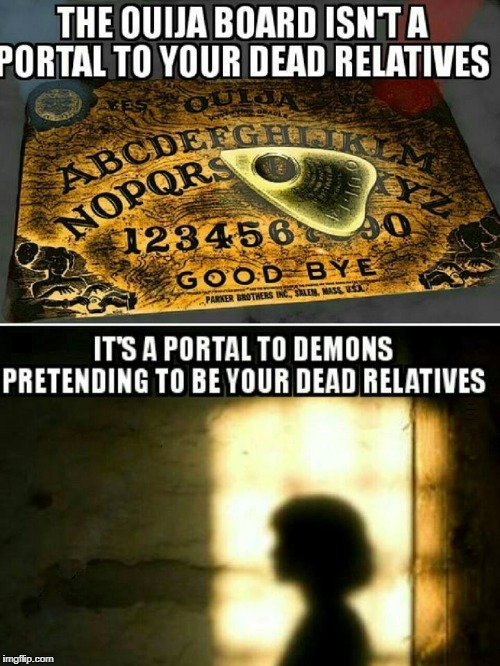 That wasn't your friend, relative, or spouse (dead or alive) moving the planchette. |  THE OUIJA BOARD ISN'T A PORTAL TO YOUR DEAD RELATIVES; IT'S A PORTAL TO DEMONS PRETENDING TO BE YOUR DEAD RELATIVES | image tagged in ouija board,seance,demons,witchcraft,memes | made w/ Imgflip meme maker