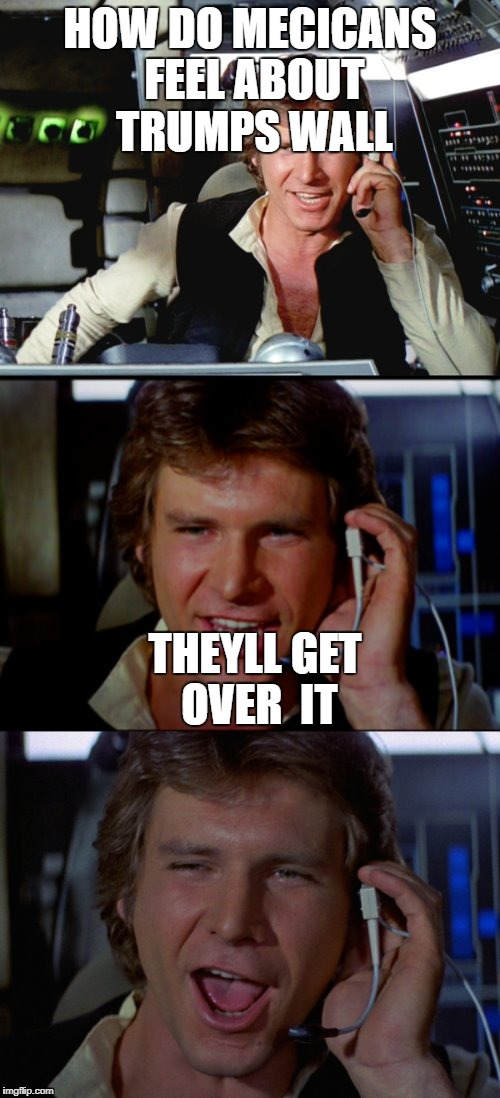 Bad Pun Han Solo | HOW DO MECICANS FEEL ABOUT TRUMPS WALL THEYLL GET OVER  IT | image tagged in bad pun han solo | made w/ Imgflip meme maker