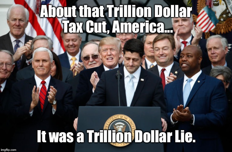 Tell Me You Didn't See This One Coming... | About that Trillion Dollar Tax Cut, America... It was a Trillion Dollar Lie. | image tagged in memes,scumbag republicans,taxes | made w/ Imgflip meme maker