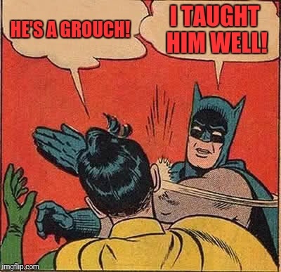 Batman Slapping Robin Meme | HE'S A GROUCH! I TAUGHT HIM WELL! | image tagged in memes,batman slapping robin | made w/ Imgflip meme maker