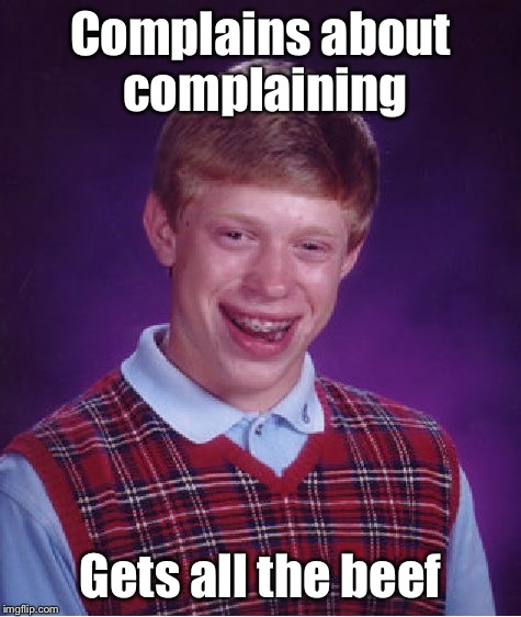 Bad Luck Brian Meme | Complains about complaining Gets all the beef | image tagged in memes,bad luck brian | made w/ Imgflip meme maker