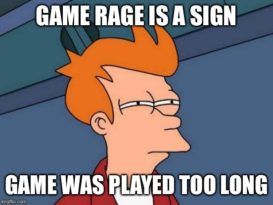 Futurama Fry Meme | GAME RAGE IS A SIGN GAME WAS PLAYED TOO LONG | image tagged in memes,futurama fry | made w/ Imgflip meme maker