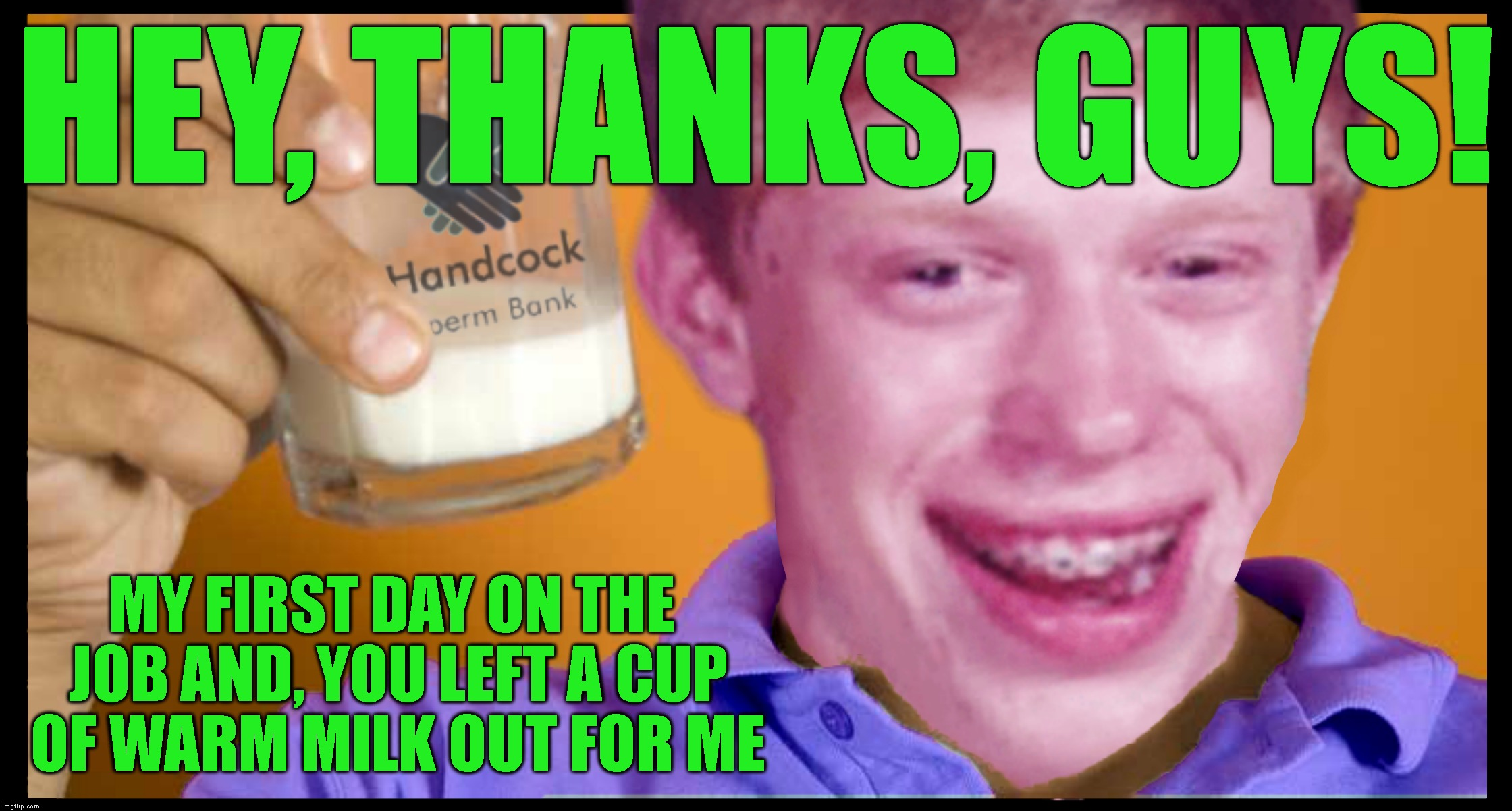 Does The Body Good | HEY, THANKS, GUYS! MY FIRST DAY ON THE JOB AND, YOU LEFT A CUP OF WARM MILK OUT FOR ME | image tagged in bad luck brian,osha,co-workers,milk,work,working | made w/ Imgflip meme maker
