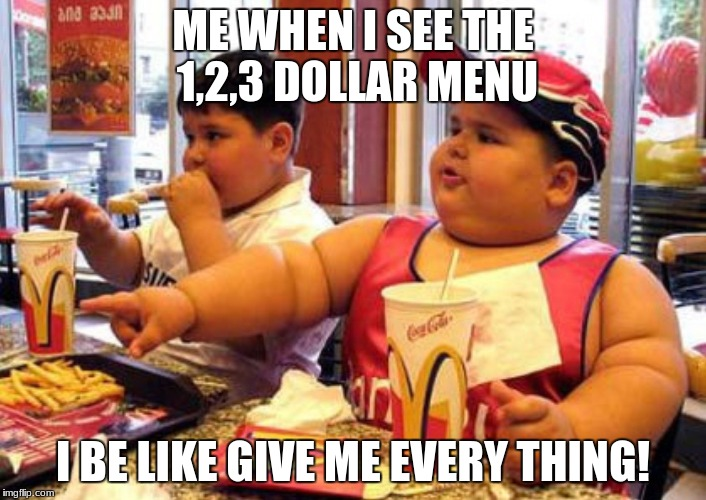 Fat kids at MC Donalds  |  ME WHEN I SEE THE 1,2,3 DOLLAR MENU; I BE LIKE GIVE ME EVERY THING! | image tagged in fat kids at mc donalds | made w/ Imgflip meme maker