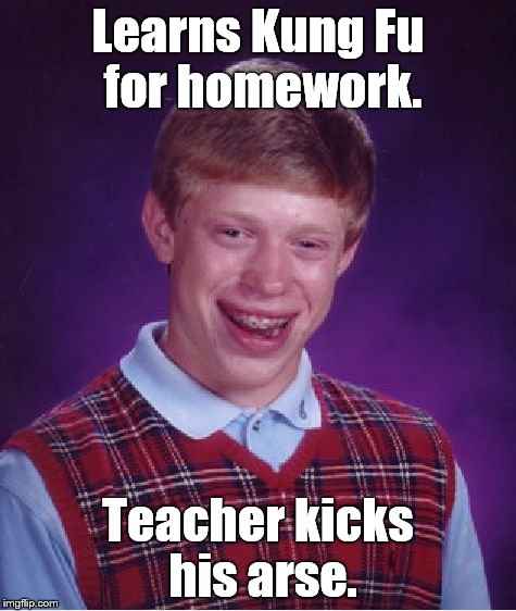 Bad Luck Brian Meme | Learns Kung Fu for homework. Teacher kicks his arse. | image tagged in memes,bad luck brian | made w/ Imgflip meme maker