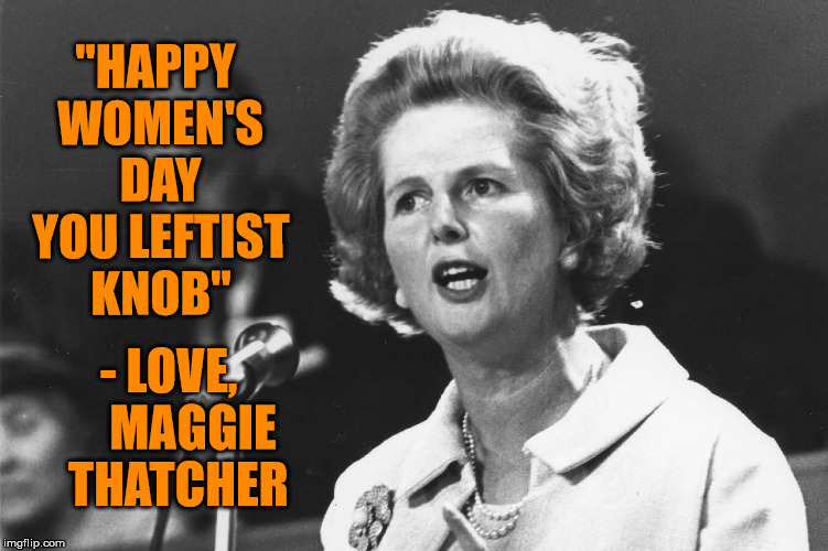 "Maggie | ""HAPPY WOMEN'S DAY YOU LEFTIST KNOB"" - LOVE,     MAGGIE THATCHER 