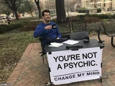 Are you up for the challenge? | YOU'RE NOT A PSYCHIC. | image tagged in change my mind,memes,funny,psychic | made w/ Imgflip meme maker